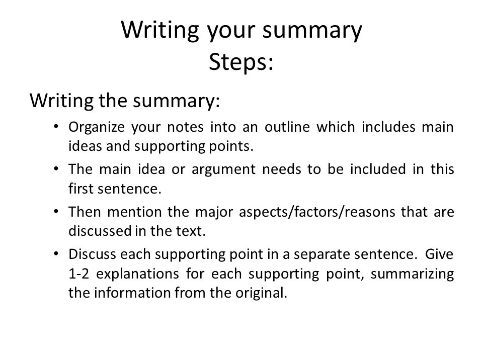 Writing your summary Steps: Writing the summary: Organize your notes into an outline which includes main ideas and supporting points. The main idea or