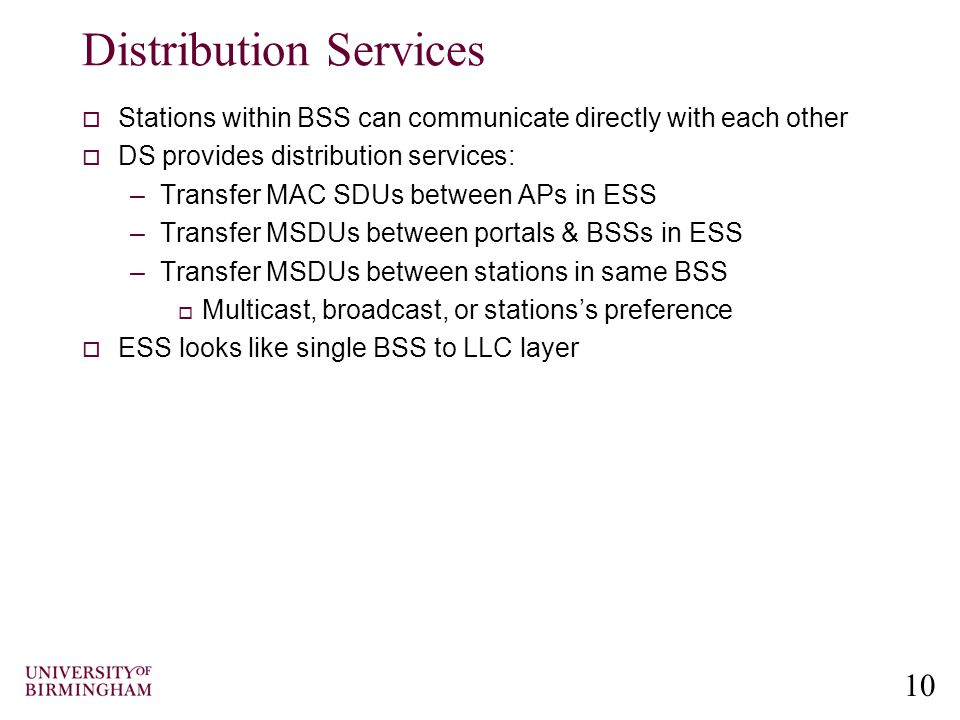 10 Distribution Services  Stations within BSS can communicate directly with each other  DS provides distribution services: –Transfer MAC SDUs between APs in ESS –Transfer MSDUs between portals & BSSs in ESS –Transfer MSDUs between stations in same BSS  Multicast, broadcast, or stations's preference  ESS looks like single BSS to LLC layer