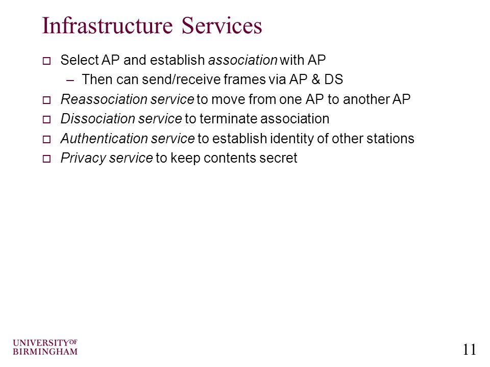 11 Infrastructure Services  Select AP and establish association with AP –Then can send/receive frames via AP & DS  Reassociation service to move from one AP to another AP  Dissociation service to terminate association  Authentication service to establish identity of other stations  Privacy service to keep contents secret