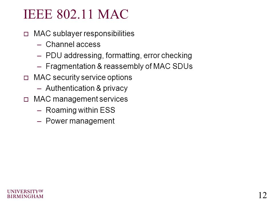 12 IEEE 802.11 MAC  MAC sublayer responsibilities –Channel access –PDU addressing, formatting, error checking –Fragmentation & reassembly of MAC SDUs  MAC security service options –Authentication & privacy  MAC management services –Roaming within ESS –Power management