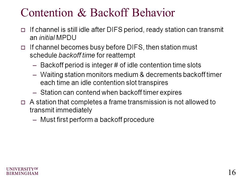 16 Contention & Backoff Behavior  If channel is still idle after DIFS period, ready station can transmit an initial MPDU  If channel becomes busy before DIFS, then station must schedule backoff time for reattempt –Backoff period is integer # of idle contention time slots –Waiting station monitors medium & decrements backoff timer each time an idle contention slot transpires –Station can contend when backoff timer expires  A station that completes a frame transmission is not allowed to transmit immediately –Must first perform a backoff procedure