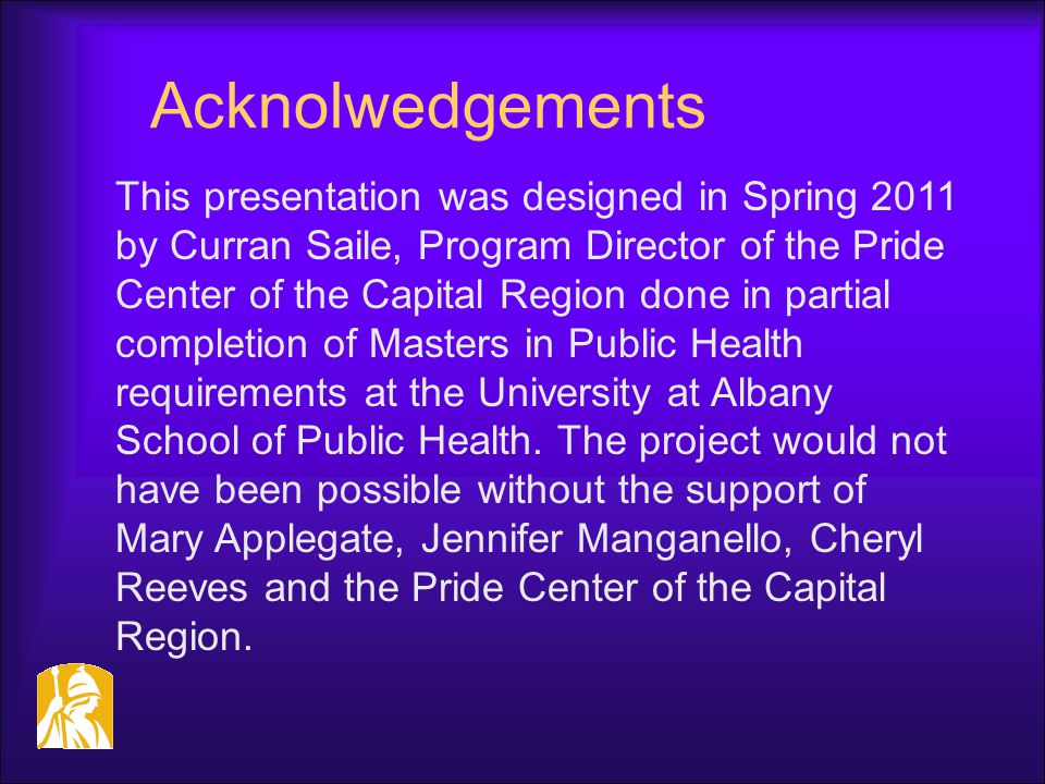Acknolwedgements This presentation was designed in Spring 2011 by Curran Saile, Program Director of the Pride Center of the Capital Region done in par