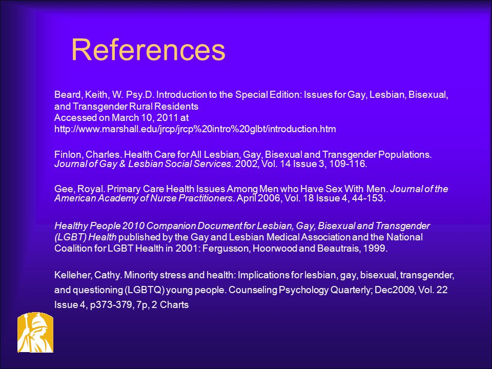 References Beard, Keith, W. Psy.D. Introduction to the Special Edition: Issues for Gay, Lesbian, Bisexual, and Transgender Rural Residents Accessed on