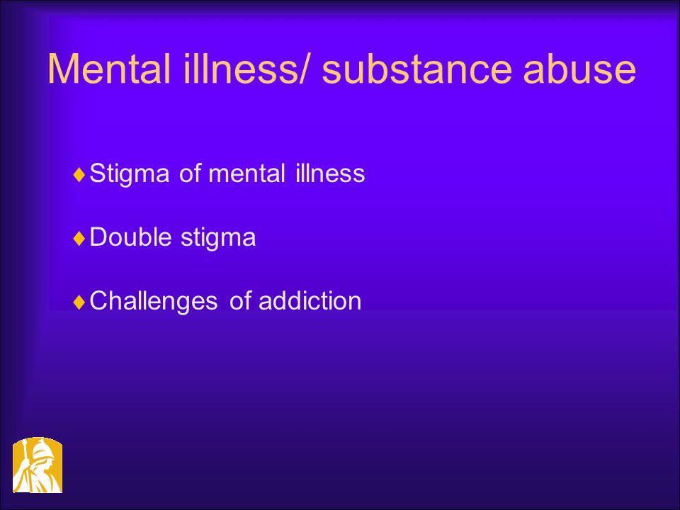 Mental illness/ substance abuse  Stigma of mental illness  Double stigma  Challenges of addiction
