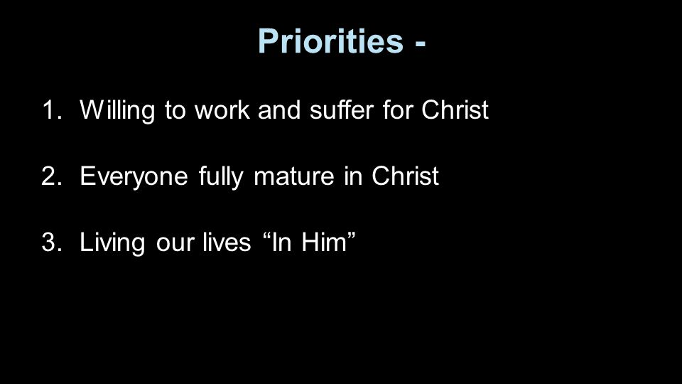 Priorities - 1.Willing to work and suffer for Christ 2.Everyone fully mature in Christ 3.Living our lives In Him
