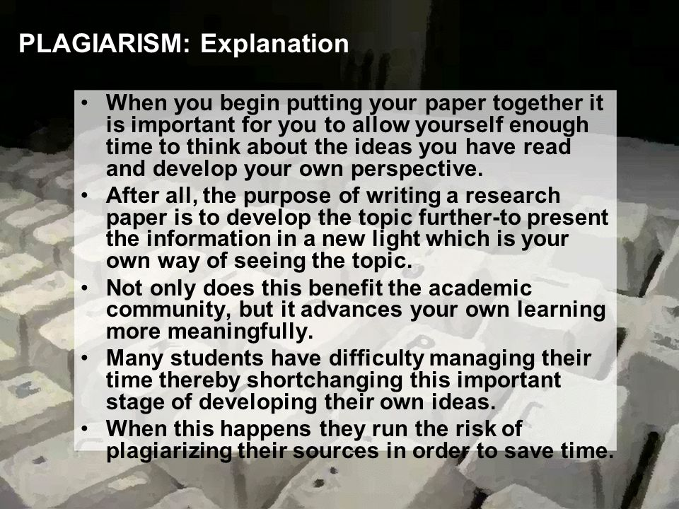 PLAGIARISM: Explanation When you begin putting your paper together it is important for you to allow yourself enough time to think about the ideas you