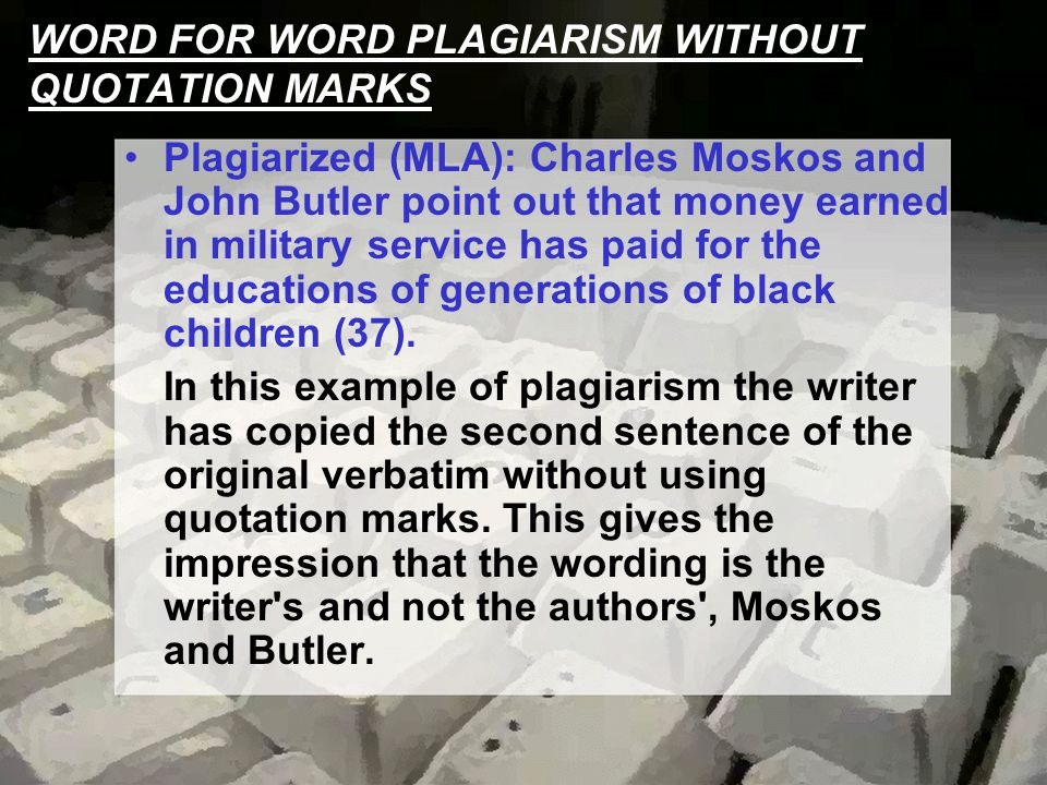 WORD FOR WORD PLAGIARISM WITHOUT QUOTATION MARKS Plagiarized (MLA): Charles Moskos and John Butler point out that money earned in military service has