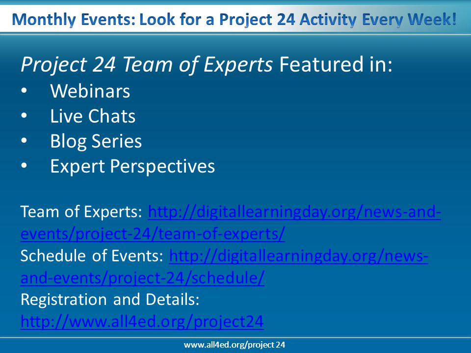 www.all4ed.org/project 24 Project 24 Team of Experts Featured in: Webinars Live Chats Blog Series Expert Perspectives Team of Experts: http://digitallearningday.org/news-and- events/project-24/team-of-experts/http://digitallearningday.org/news-and- events/project-24/team-of-experts/ Schedule of Events: http://digitallearningday.org/news- and-events/project-24/schedule/http://digitallearningday.org/news- and-events/project-24/schedule/ Registration and Details: http://www.all4ed.org/project24