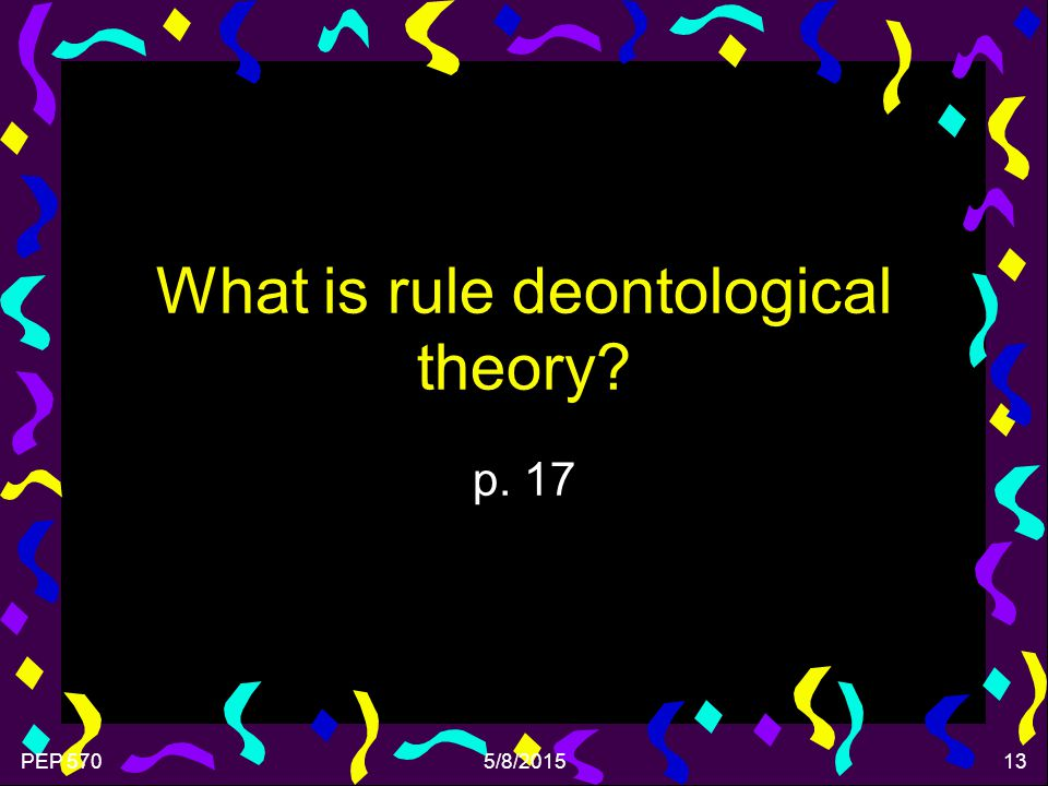 PEP 5705/8/201513 What is rule deontological theory? p. 17