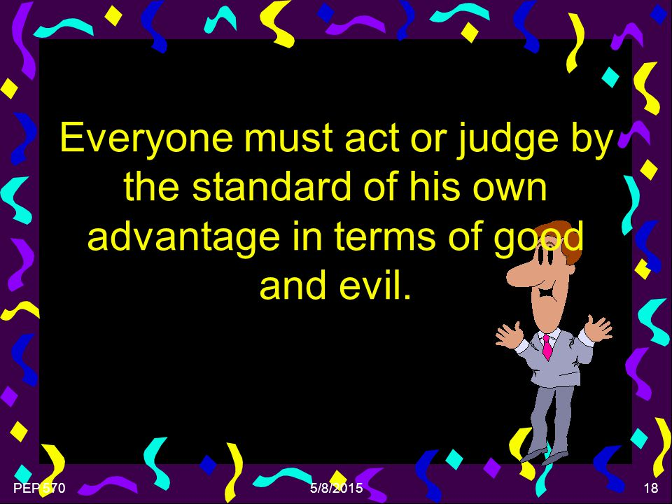 PEP 5705/8/201518 Everyone must act or judge by the standard of his own advantage in terms of good and evil.