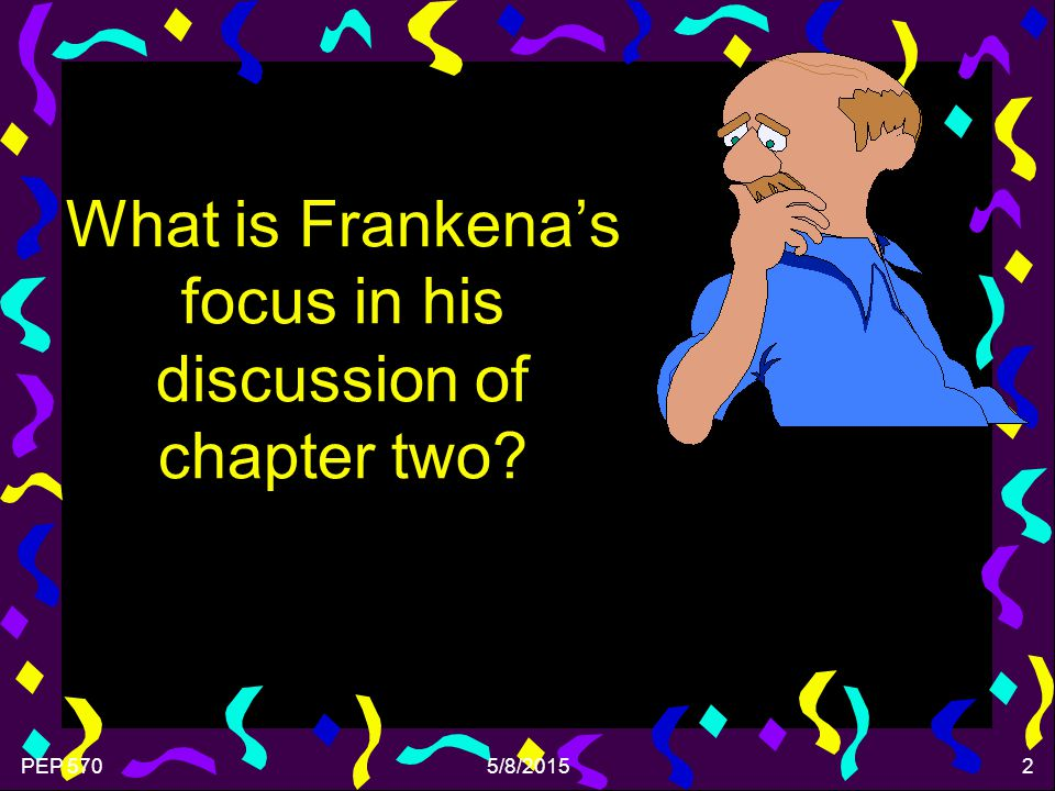 PEP 5705/8/20152 What is Frankena's focus in his discussion of chapter two?