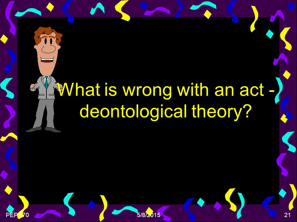 PEP 5705/8/201521 What is wrong with an act - deontological theory?