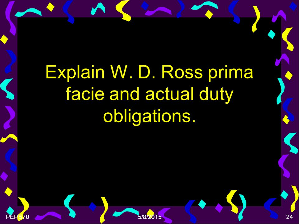 PEP 5705/8/201524 Explain W. D. Ross prima facie and actual duty obligations.