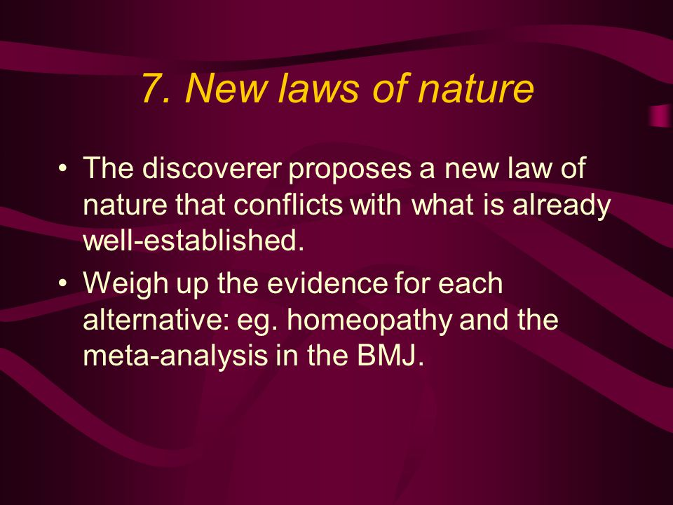 7. New laws of nature The discoverer proposes a new law of nature that conflicts with what is already well-established. Weigh up the evidence for each