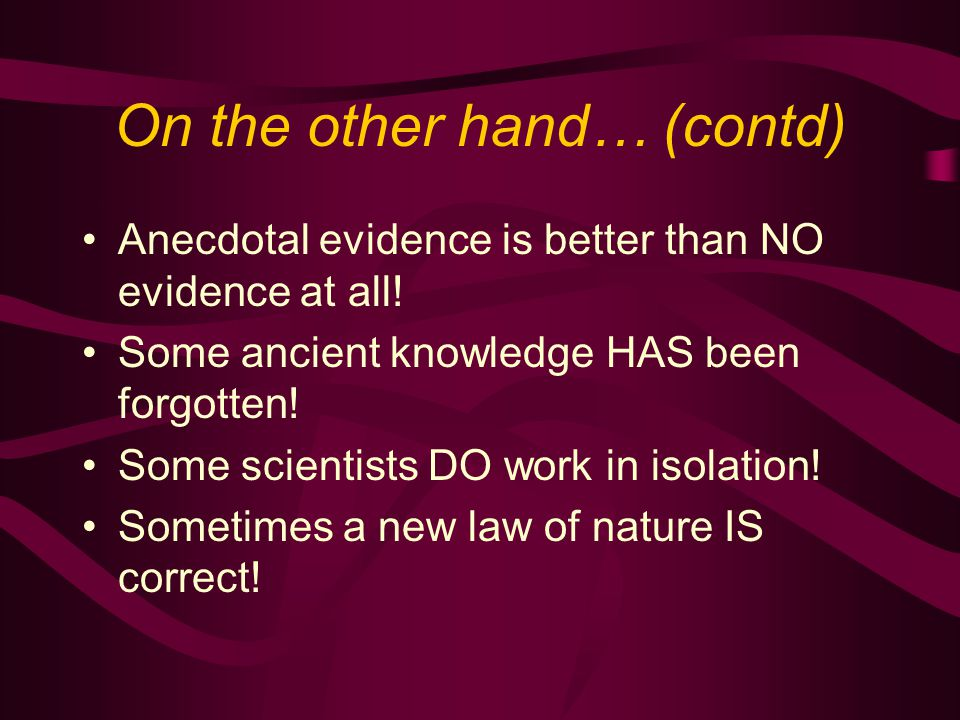 On the other hand… (contd) Anecdotal evidence is better than NO evidence at all! Some ancient knowledge HAS been forgotten! Some scientists DO work in