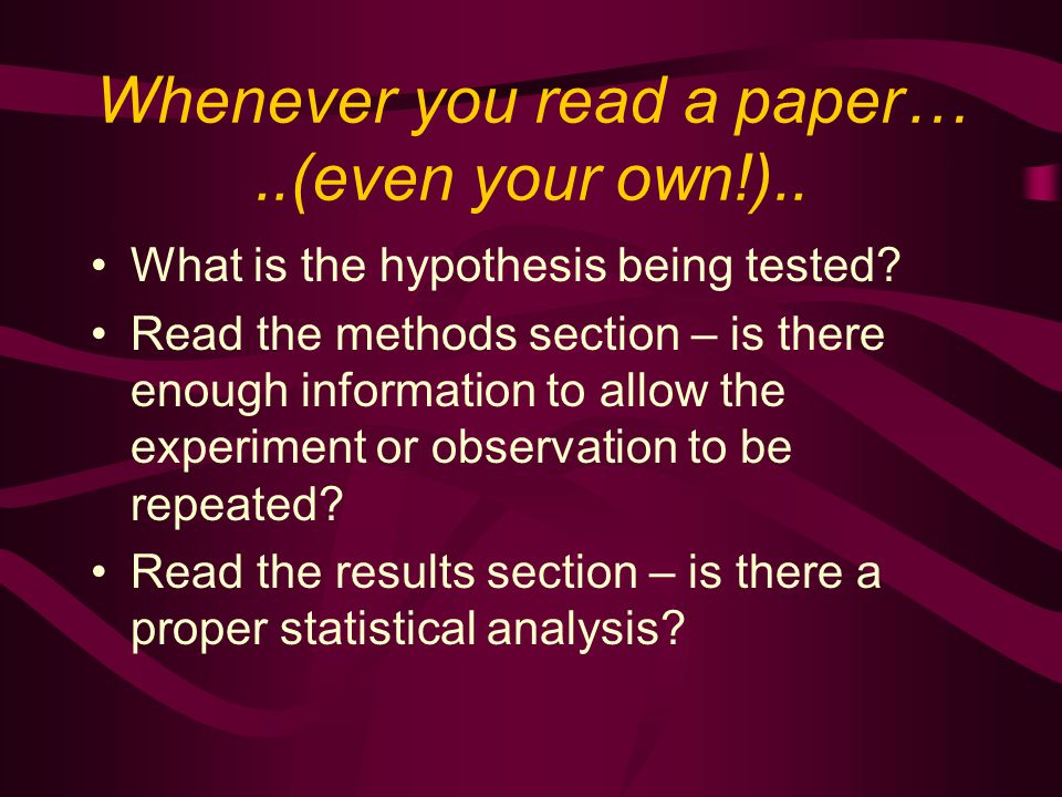 Whenever you read a paper…..(even your own!).. What is the hypothesis being tested.