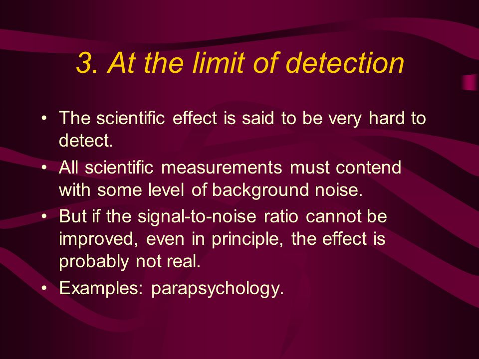 3. At the limit of detection The scientific effect is said to be very hard to detect.