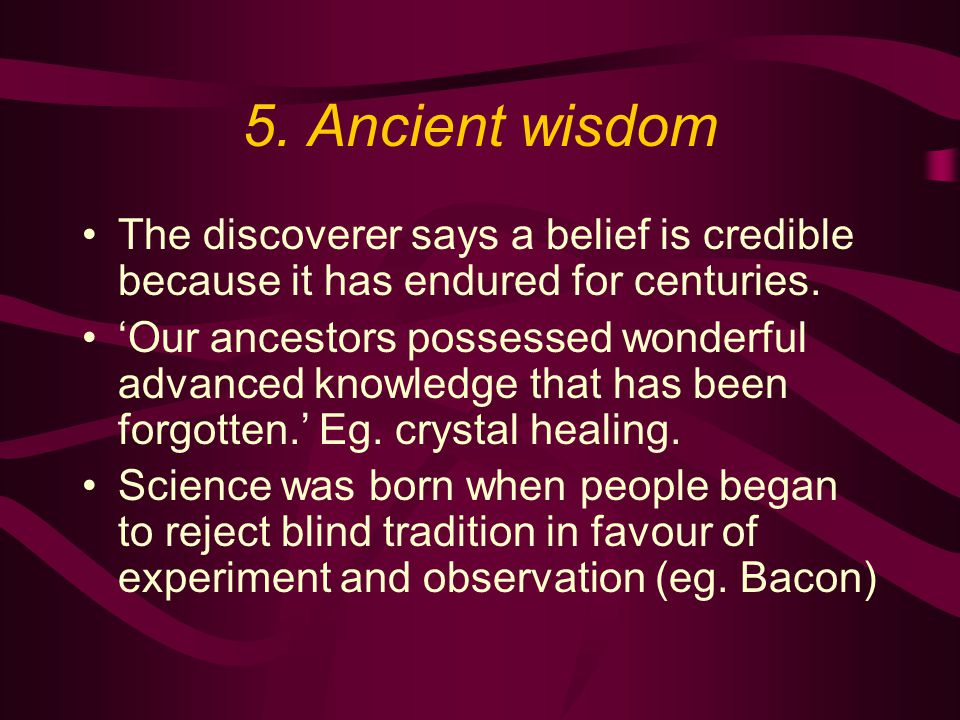 5. Ancient wisdom The discoverer says a belief is credible because it has endured for centuries.