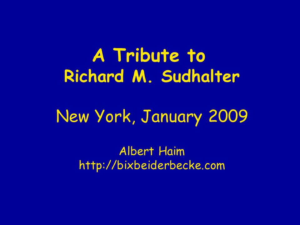 A Tribute to Richard M. Sudhalter New York, January 2009 Albert Haim http://bixbeiderbecke.com