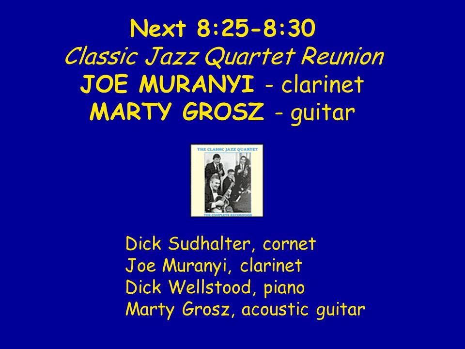 Next 8:25-8:30 Classic Jazz Quartet Reunion JOE MURANYI - clarinet MARTY GROSZ - guitar Dick Sudhalter, cornet Joe Muranyi, clarinet Dick Wellstood, p