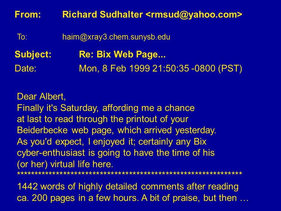 From: Richard Sudhalter To: haim@xray3.chem.sunysb.edu Subject: Re: Bix Web Page... Date: Mon, 8 Feb 1999 21:50:35 -0800 (PST) Dear Albert, Finally it