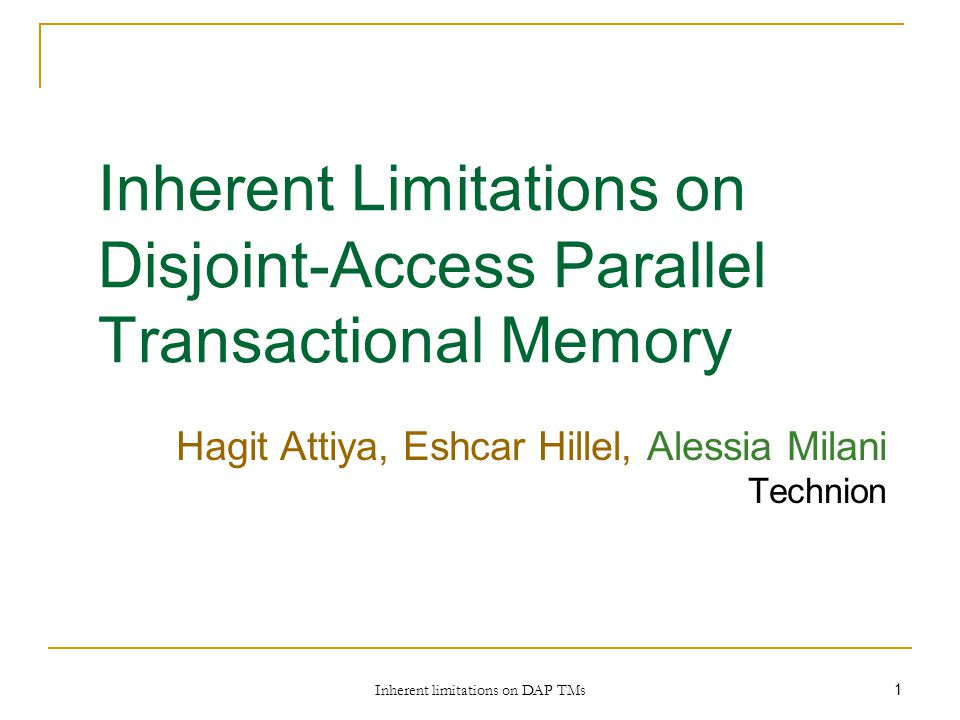 Inherent limitations on DAP TMs 1 Inherent Limitations on Disjoint-Access Parallel Transactional Memory Hagit Attiya, Eshcar Hillel, Alessia Milani Technion