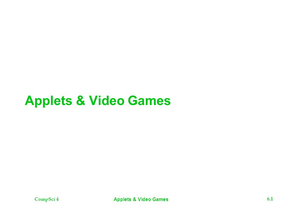 CompSci 4 6.2 Applets & Video Games The Plan  Applets  Demo on making and running a simple applet from scratch  Demo on making and running a simple application from scratch  Video Games  Measurements  Frame rates  Threads