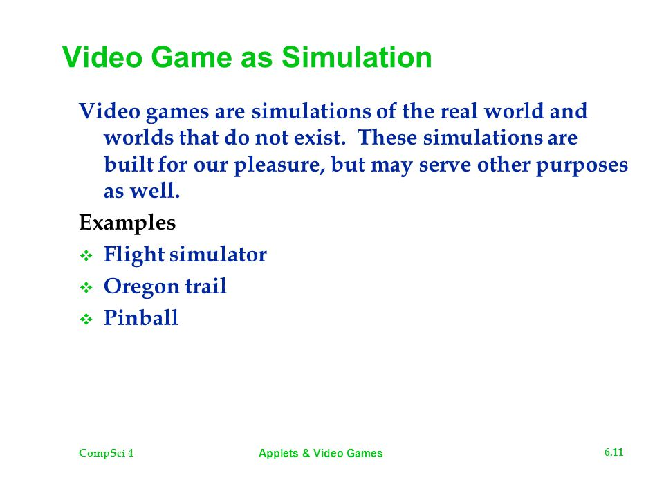 CompSci 4 6.11 Applets & Video Games Video Game as Simulation Video games are simulations of the real world and worlds that do not exist. These simula