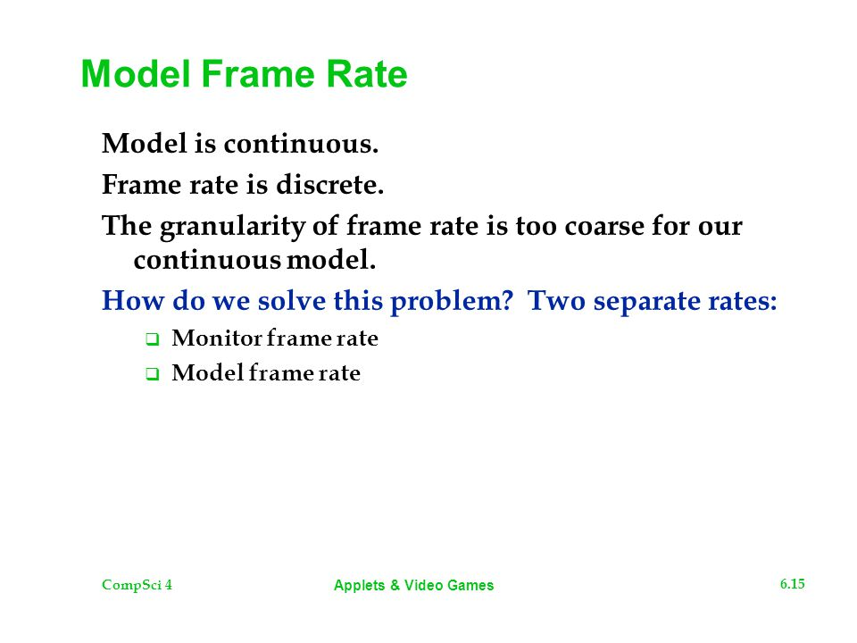 CompSci 4 6.15 Applets & Video Games Model Frame Rate Model is continuous. Frame rate is discrete. The granularity of frame rate is too coarse for our