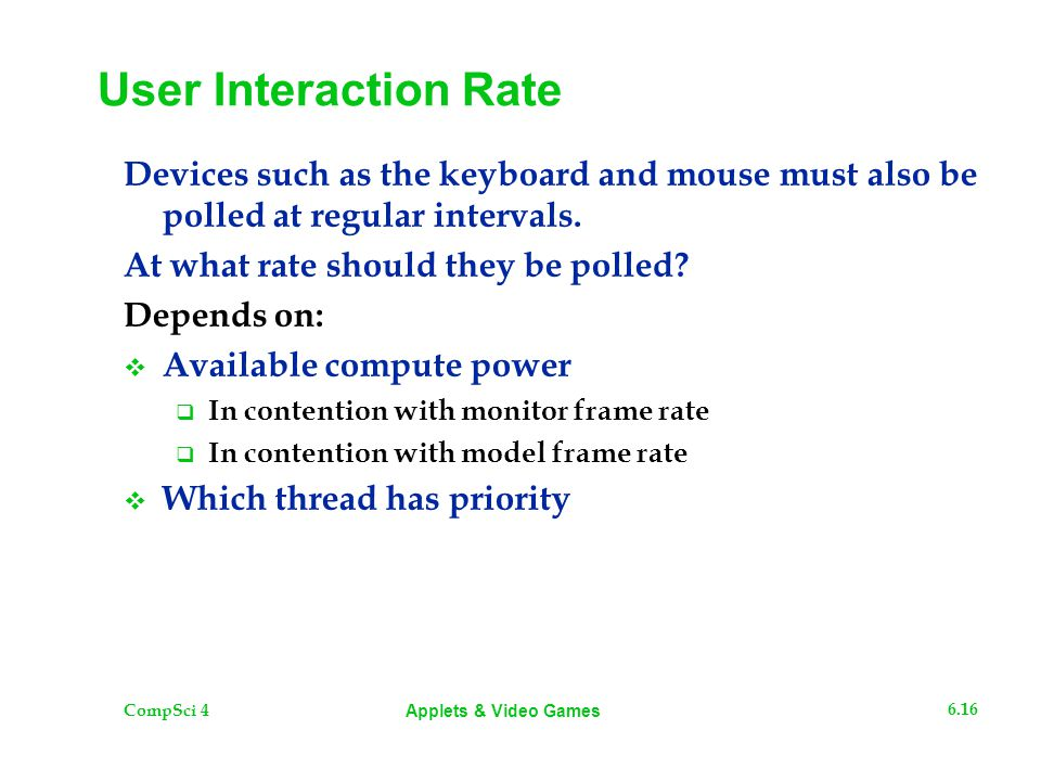 CompSci 4 6.16 Applets & Video Games User Interaction Rate Devices such as the keyboard and mouse must also be polled at regular intervals. At what ra