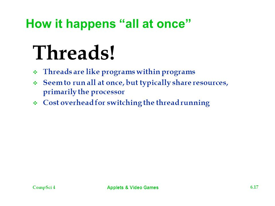 "CompSci 4 6.17 Applets & Video Games How it happens ""all at once"" Threads!  Threads are like programs within programs  Seem to run all at once, but"