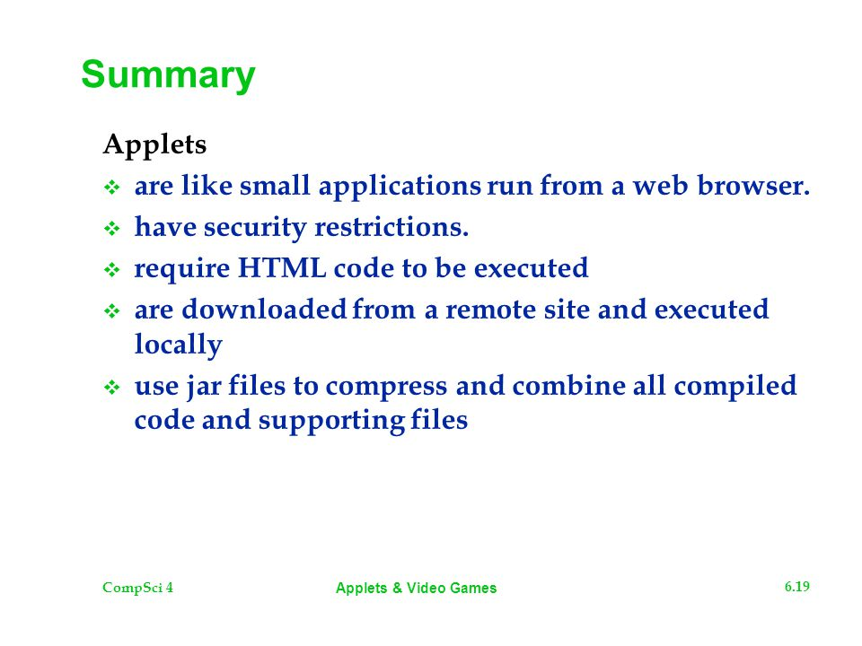 CompSci 4 6.19 Applets & Video Games Summary Applets  are like small applications run from a web browser.