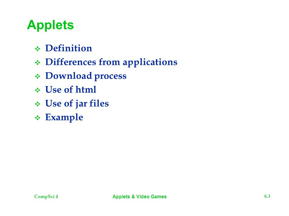 CompSci 4 6.4 Applets & Video Games Definition From the Java 5.0 API An applet is a small program that is intended not to be run on its own, but rather to be embedded inside another application.