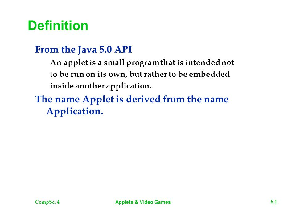 CompSci 4 6.4 Applets & Video Games Definition From the Java 5.0 API An applet is a small program that is intended not to be run on its own, but rathe