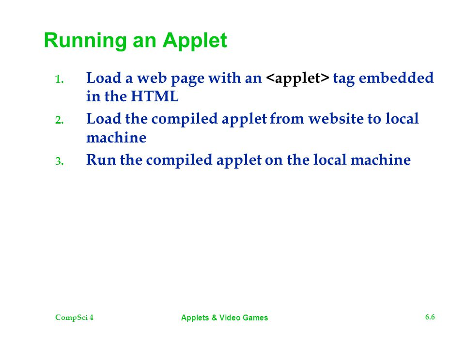 CompSci 4 6.6 Applets & Video Games Running an Applet 1. Load a web page with an tag embedded in the HTML 2. Load the compiled applet from website to