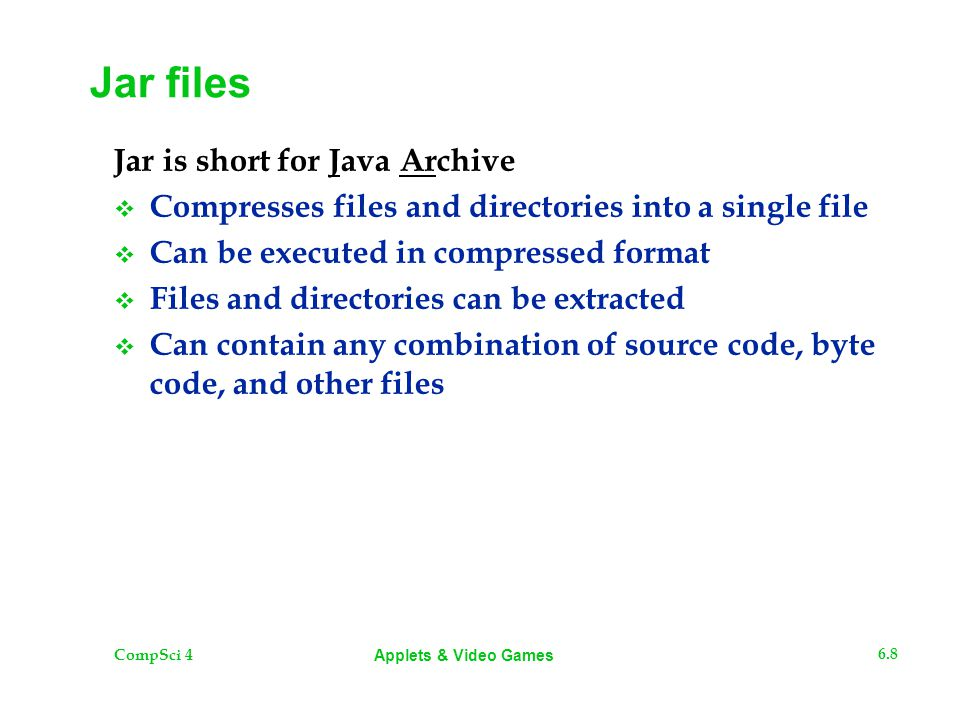 CompSci 4 6.8 Applets & Video Games Jar files Jar is short for Java Archive  Compresses files and directories into a single file  Can be executed in compressed format  Files and directories can be extracted  Can contain any combination of source code, byte code, and other files