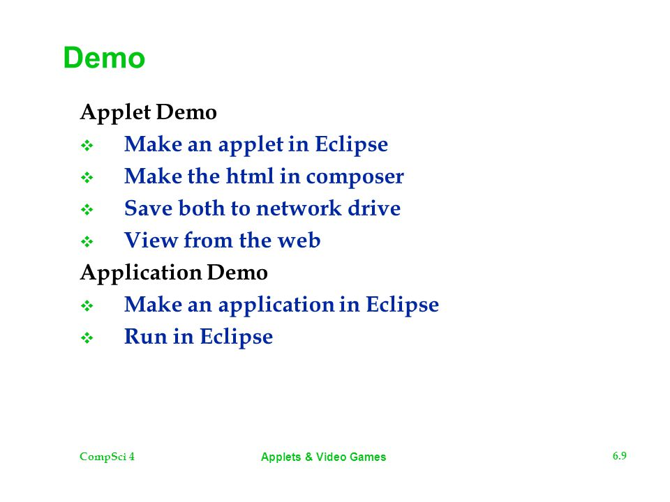 CompSci 4 6.9 Applets & Video Games Demo Applet Demo  Make an applet in Eclipse  Make the html in composer  Save both to network drive  View from the web Application Demo  Make an application in Eclipse  Run in Eclipse