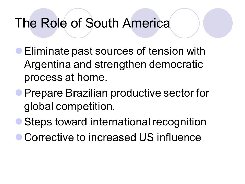 The Role of South America Eliminate past sources of tension with Argentina and strengthen democratic process at home. Prepare Brazilian productive sec