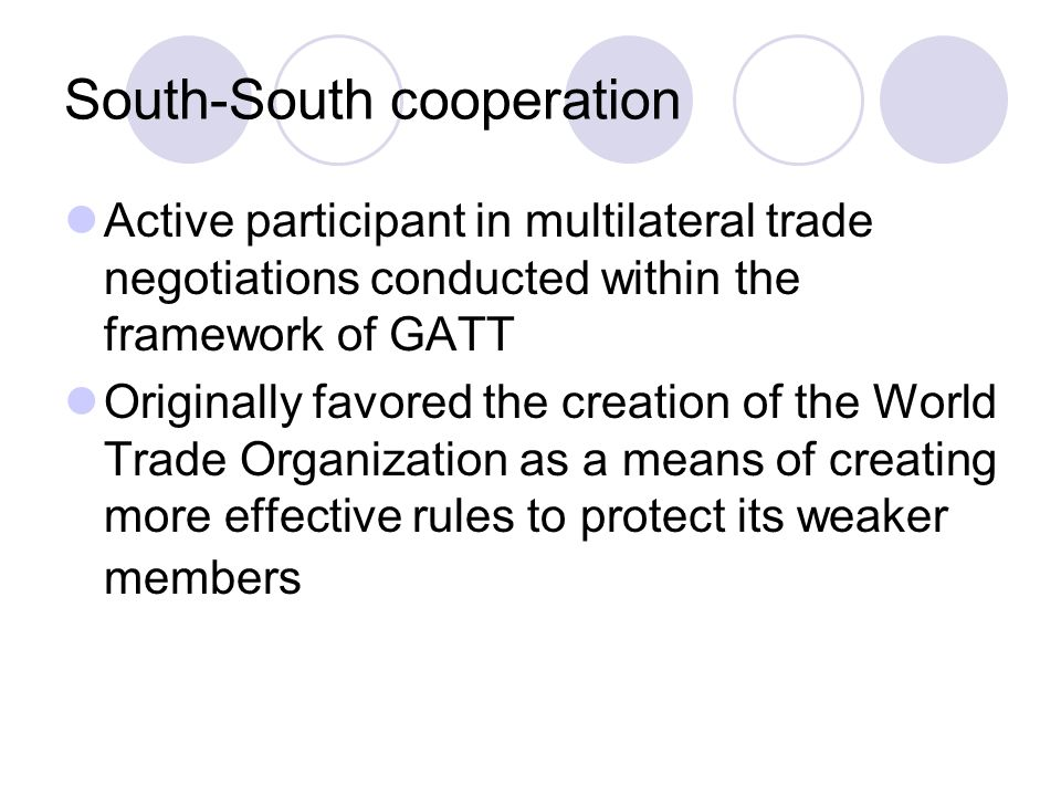 Active participant in multilateral trade negotiations conducted within the framework of GATT Originally favored the creation of the World Trade Organization as a means of creating more effective rules to protect its weaker members South-South cooperation
