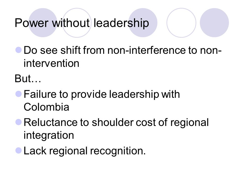 Power without leadership Do see shift from non-interference to non- intervention But… Failure to provide leadership with Colombia Reluctance to shoulder cost of regional integration Lack regional recognition.