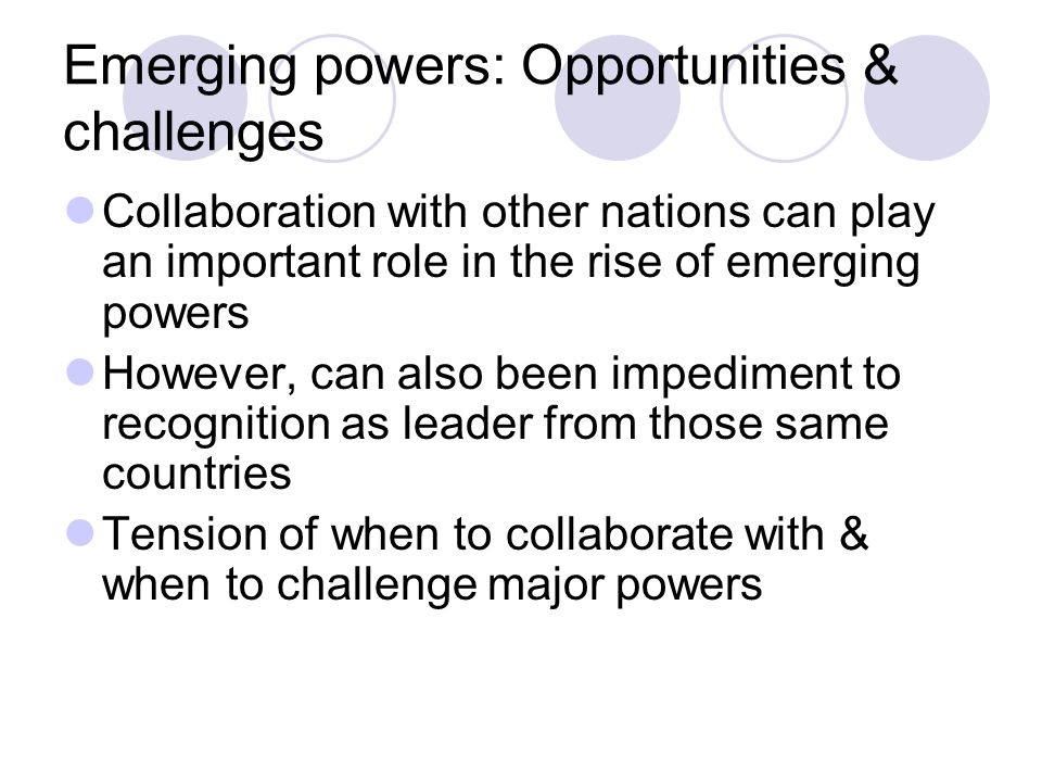 Emerging powers: Opportunities & challenges Collaboration with other nations can play an important role in the rise of emerging powers However, can also been impediment to recognition as leader from those same countries Tension of when to collaborate with & when to challenge major powers