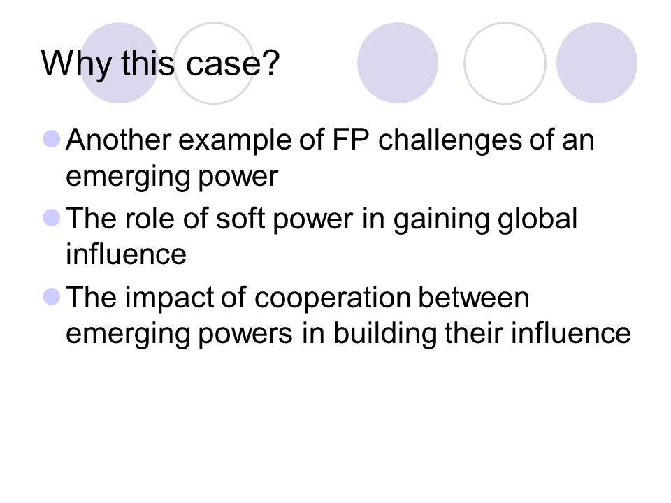 Why this case? Another example of FP challenges of an emerging power The role of soft power in gaining global influence The impact of cooperation betw