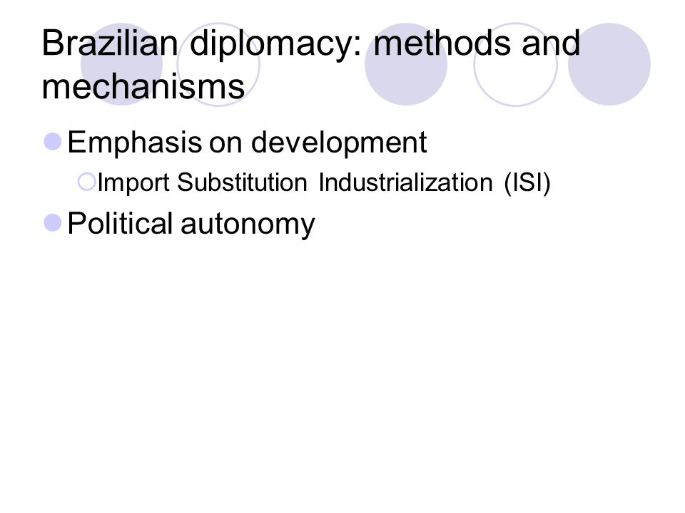 Brazilian diplomacy: methods and mechanisms Emphasis on development  Import Substitution Industrialization (ISI) Political autonomy
