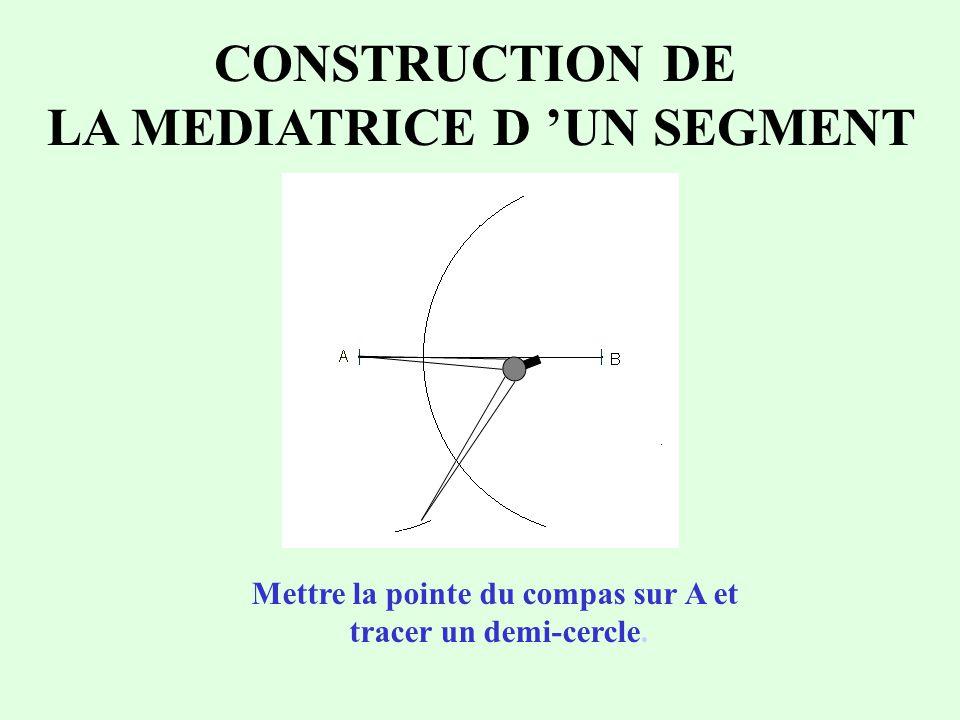 CONSTRUCTION DE LA MEDIATRICE D 'UN SEGMENT Mettre la pointe du compas sur A et tracer un demi-cercle.