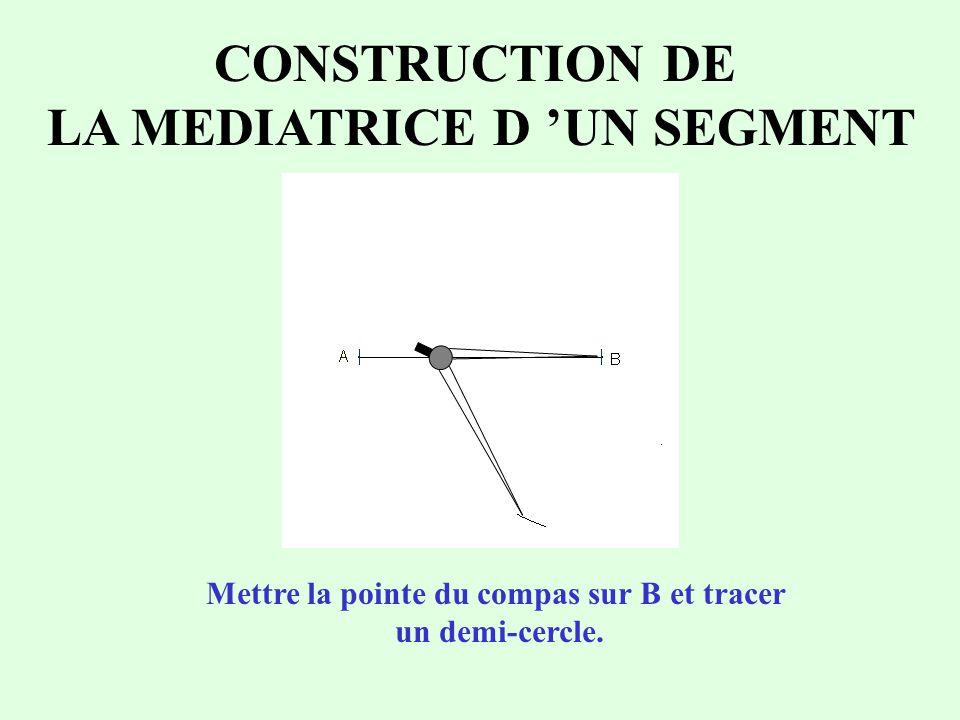 CONSTRUCTION DE LA MEDIATRICE D 'UN SEGMENT Mettre la pointe du compas sur B et tracer un demi-cercle.