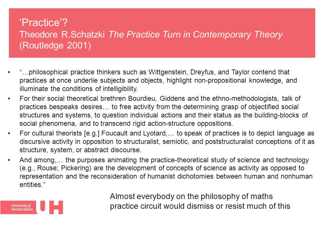 "'Practice'? Theodore R.Schatzki The Practice Turn in Contemporary Theory (Routledge 2001) ""…philosophical practice thinkers such as Wittgenstein, Drey"