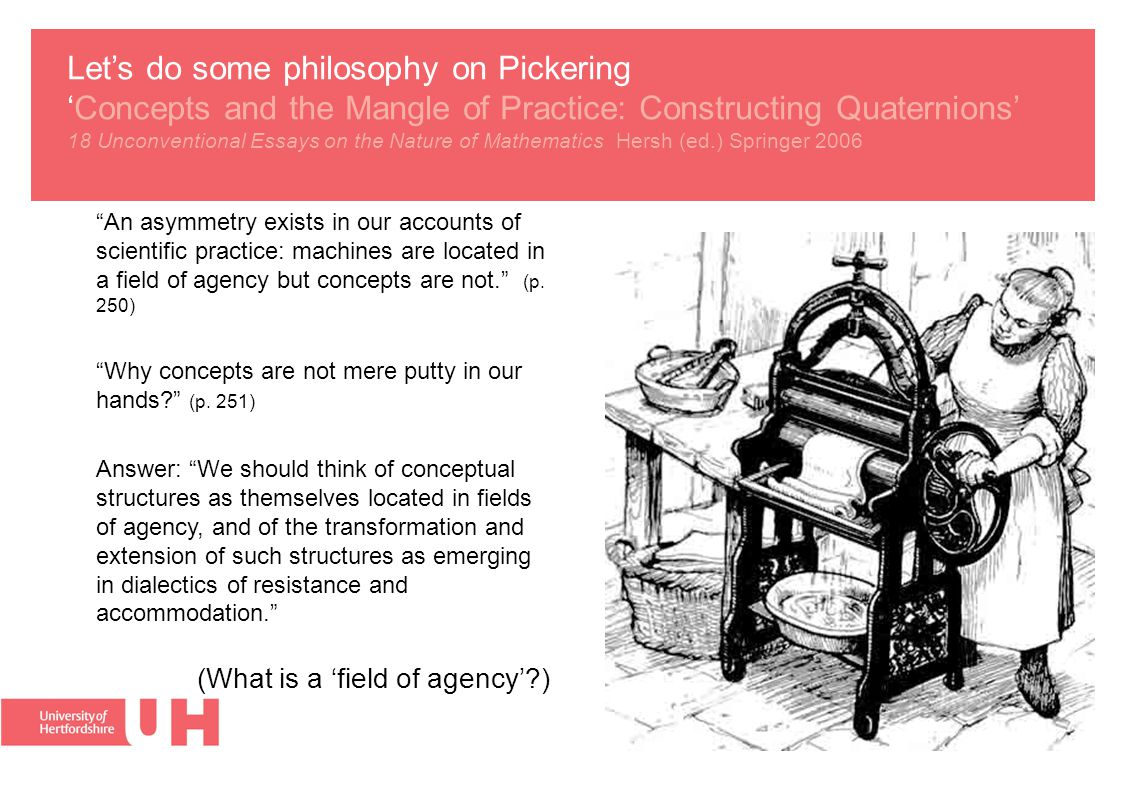 Let's do some philosophy on Pickering 'Concepts and the Mangle of Practice: Constructing Quaternions' 18 Unconventional Essays on the Nature of Mathematics Hersh (ed.) Springer 2006 An asymmetry exists in our accounts of scientific practice: machines are located in a field of agency but concepts are not. (p.