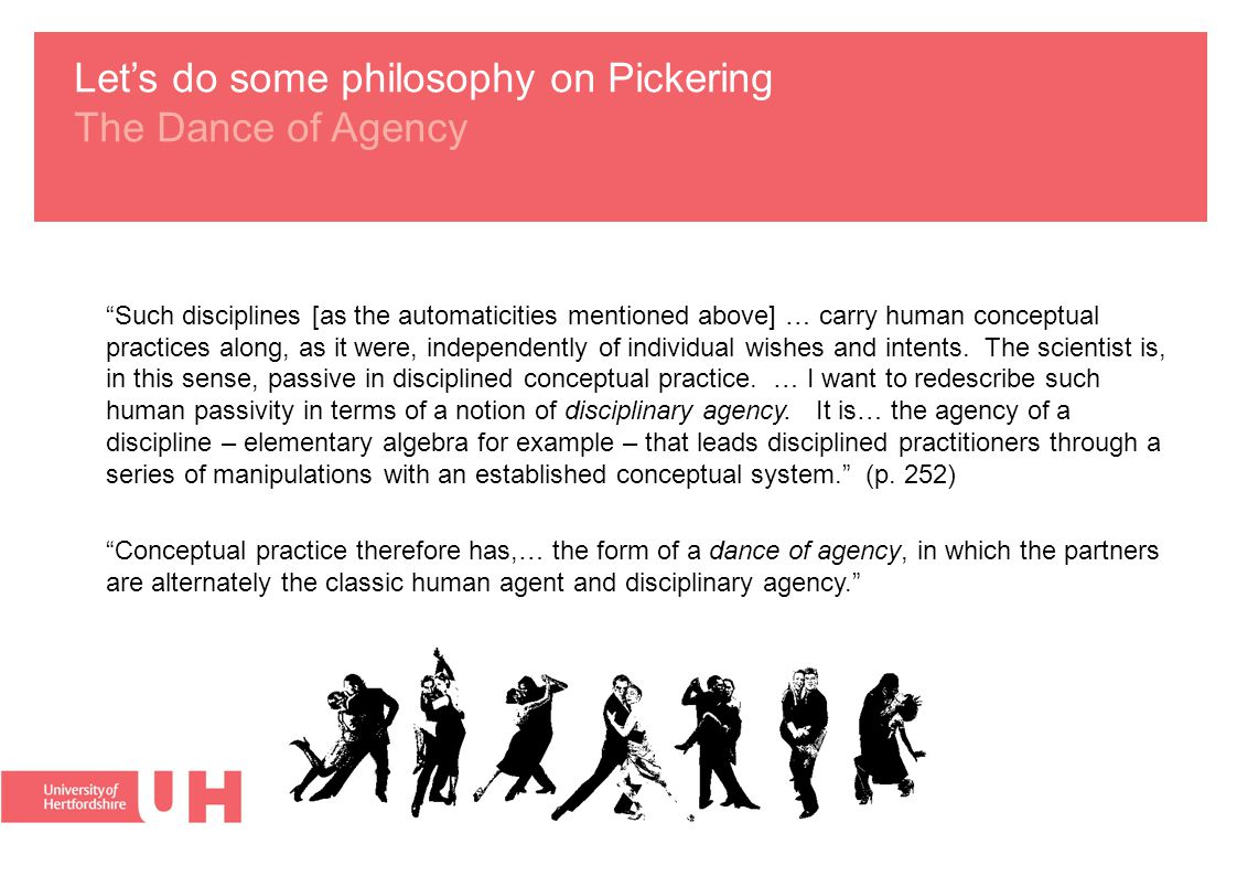 Let's do some philosophy on Pickering The Dance of Agency Such disciplines [as the automaticities mentioned above] … carry human conceptual practices along, as it were, independently of individual wishes and intents.