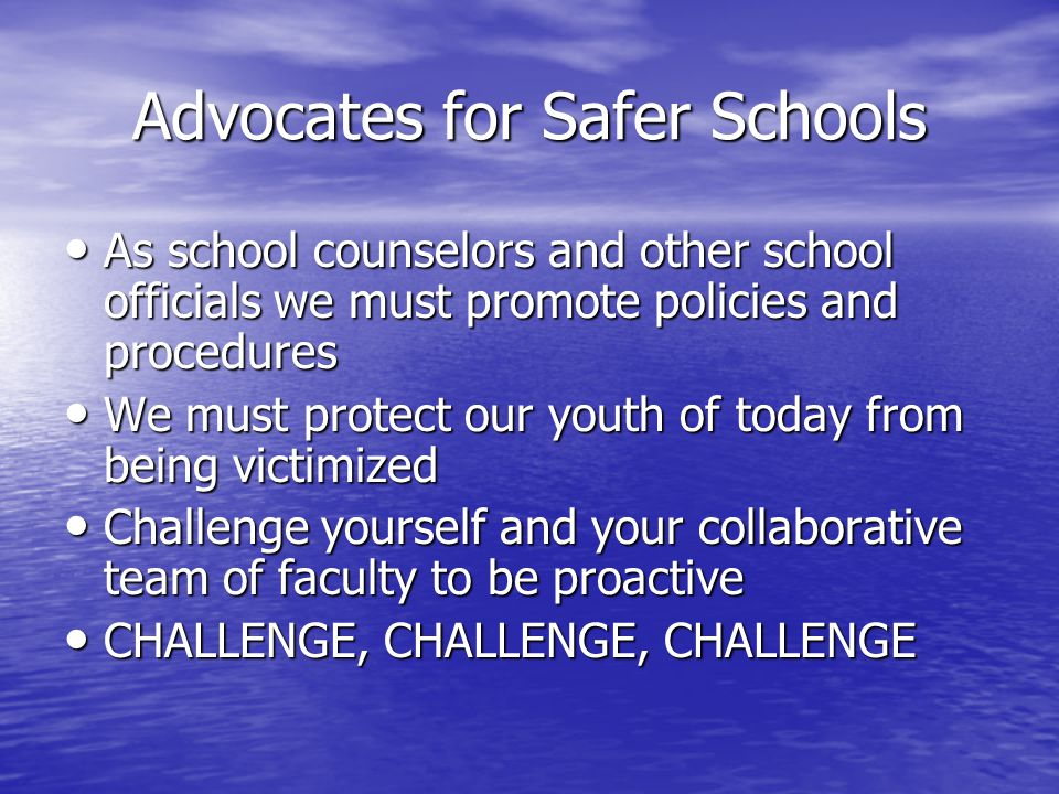 Advocates for Safer Schools As school counselors and other school officials we must promote policies and procedures As school counselors and other school officials we must promote policies and procedures We must protect our youth of today from being victimized We must protect our youth of today from being victimized Challenge yourself and your collaborative team of faculty to be proactive Challenge yourself and your collaborative team of faculty to be proactive CHALLENGE, CHALLENGE, CHALLENGE CHALLENGE, CHALLENGE, CHALLENGE