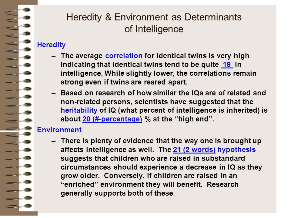 Heredity & Environment as Determinants of Intelligence Heredity –The average correlation for identical twins is very high indicating that identical tw